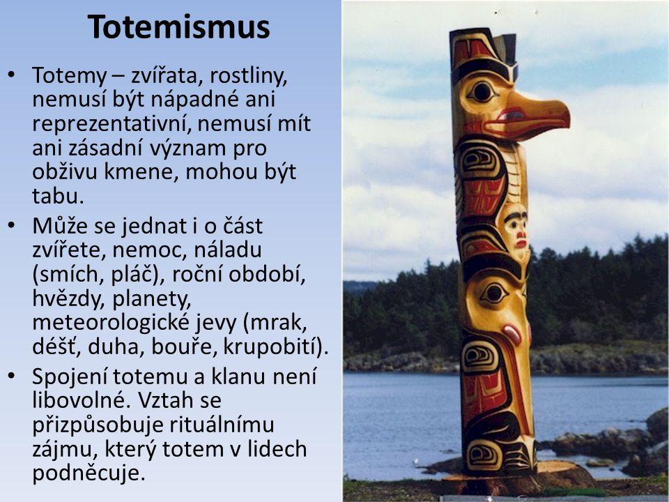 Totemismus Totemy – zvířata, rostliny, nemusí být nápadné ani reprezentativní, nemusí mít ani zásadní význam pro obživu kmene, mohou být tabu. Může se