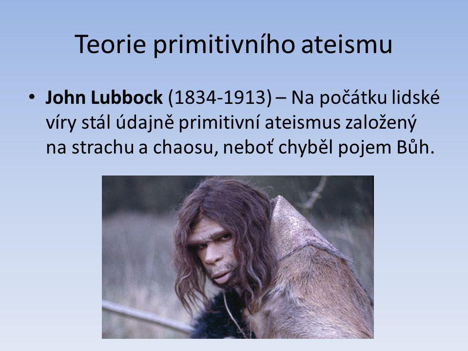 Teorie primitivního ateismu John Lubbock (1834-1913) – Na počátku lidské víry stál údajně primitivní ateismus založený na strachu a chaosu, neboť chyběl pojem Bůh.