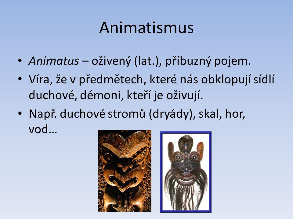 Animatismus Animatus – oživený (lat.), příbuzný pojem. Víra, že v předmětech, které nás obklopují sídlí duchové, démoni, kteří je oživují. Např. ducho