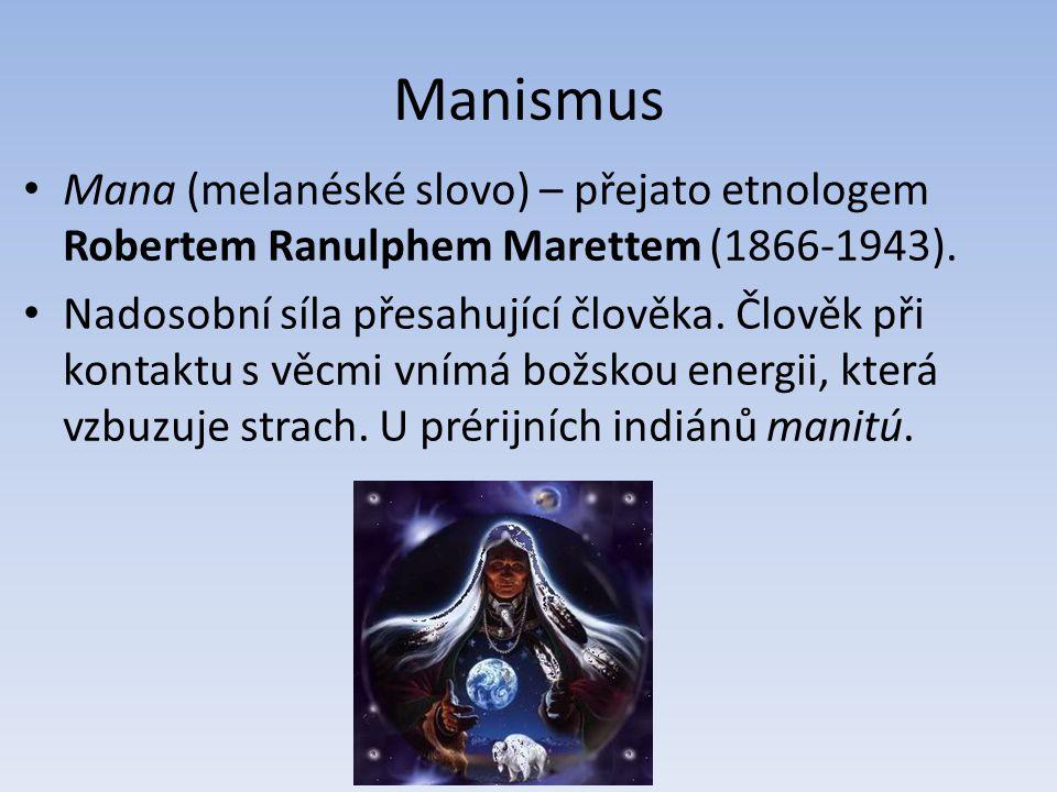 Manismus Mana (melanéské slovo) – přejato etnologem Robertem Ranulphem Marettem (1866-1943). Nadosobní síla přesahující člověka. Člověk při kontaktu s