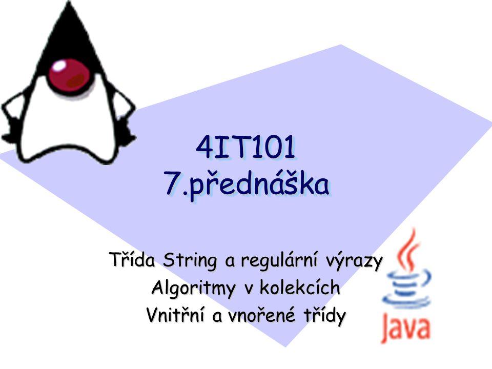 4IT101 7.přednáška Třída String a regulární výrazy Algoritmy v kolekcích Vnitřní a vnořené třídy