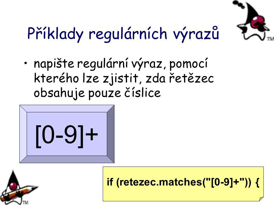 Příklady regulárních výrazů napište regulární výraz, pomocí kterého lze zjistit, zda řetězec obsahuje pouze číslice [0-9]+ if (retezec.matches(