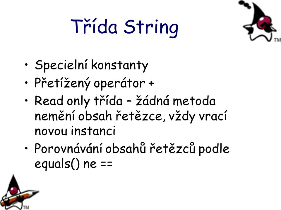 Třída String Specielní konstanty Přetížený operátor + Read only třída – žádná metoda nemění obsah řetězce, vždy vrací novou instanci Porovnávání obsah