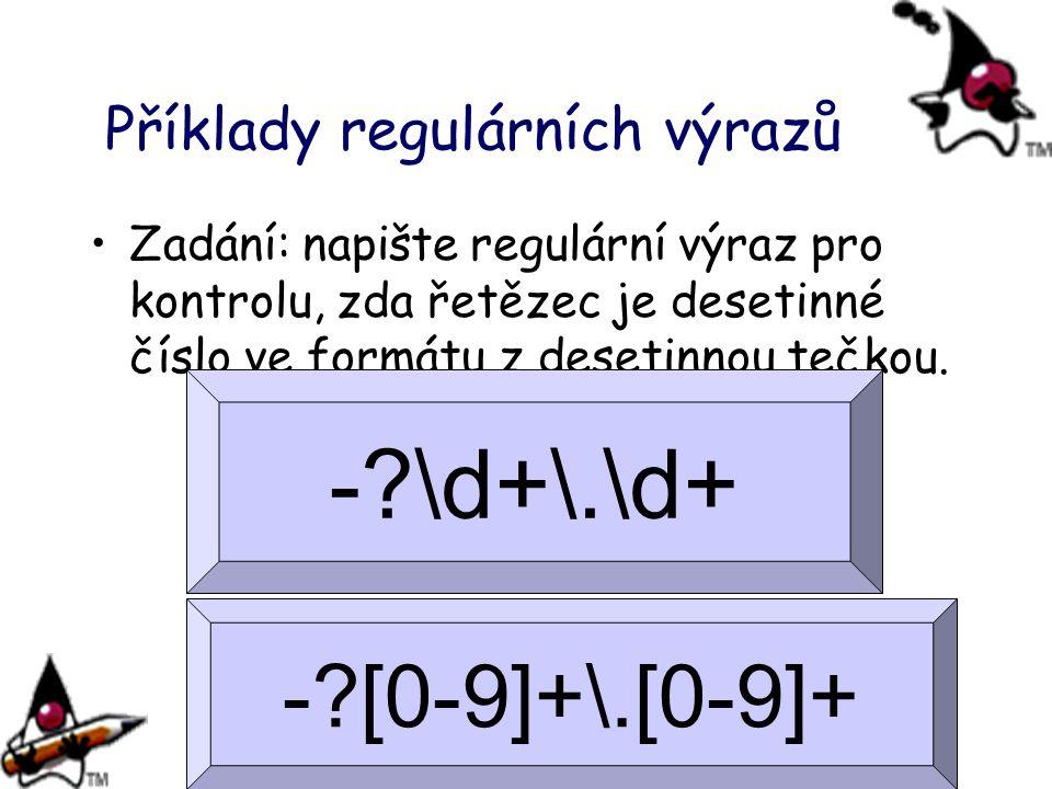 Příklady regulárních výrazů Zadání: napište regulární výraz pro kontrolu, zda řetězec je desetinné číslo ve formátu z desetinnou tečkou. -?\d+\.\d+ -?