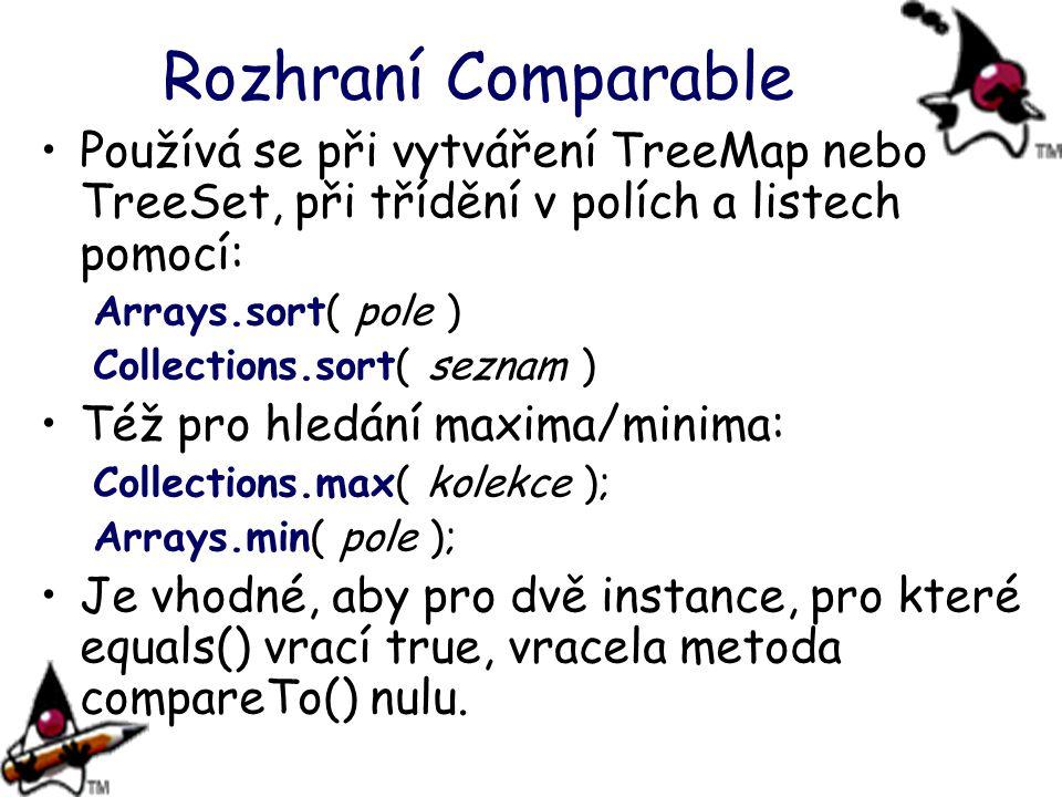 Rozhraní Comparable Používá se při vytváření TreeMap nebo TreeSet, při třídění v polích a listech pomocí: Arrays.sort( pole ) Collections.sort( seznam