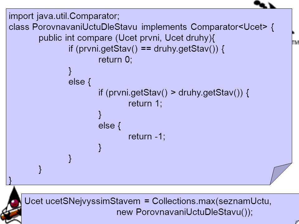 import java.util.Comparator; class PorovnavaniUctuDleStavu implements Comparator { public int compare (Ucet prvni, Ucet druhy){ if (prvni.getStav() ==