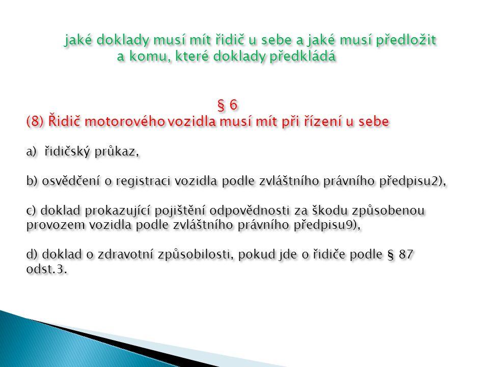 jaké doklady musí mít řidič u sebe a jaké musí předložit a komu, které doklady předkládá § 6 (8) Řidič motorového vozidla musí mít při řízení u sebe a)řidičský průkaz, b) osvědčení o registraci vozidla podle zvláštního právního předpisu2), c) doklad prokazující pojištění odpovědnosti za škodu způsobenou provozem vozidla podle zvláštního právního předpisu9), d) doklad o zdravotní způsobilosti, pokud jde o řidiče podle § 87 odst.3.