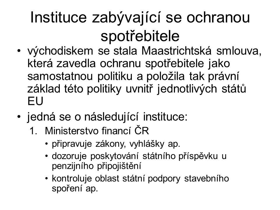 Instituce zabývající se ochranou spotřebitele východiskem se stala Maastrichtská smlouva, která zavedla ochranu spotřebitele jako samostatnou politiku a položila tak právní základ této politiky uvnitř jednotlivých států EU jedná se o následující instituce: 1.Ministerstvo financí ČR připravuje zákony, vyhlášky ap.