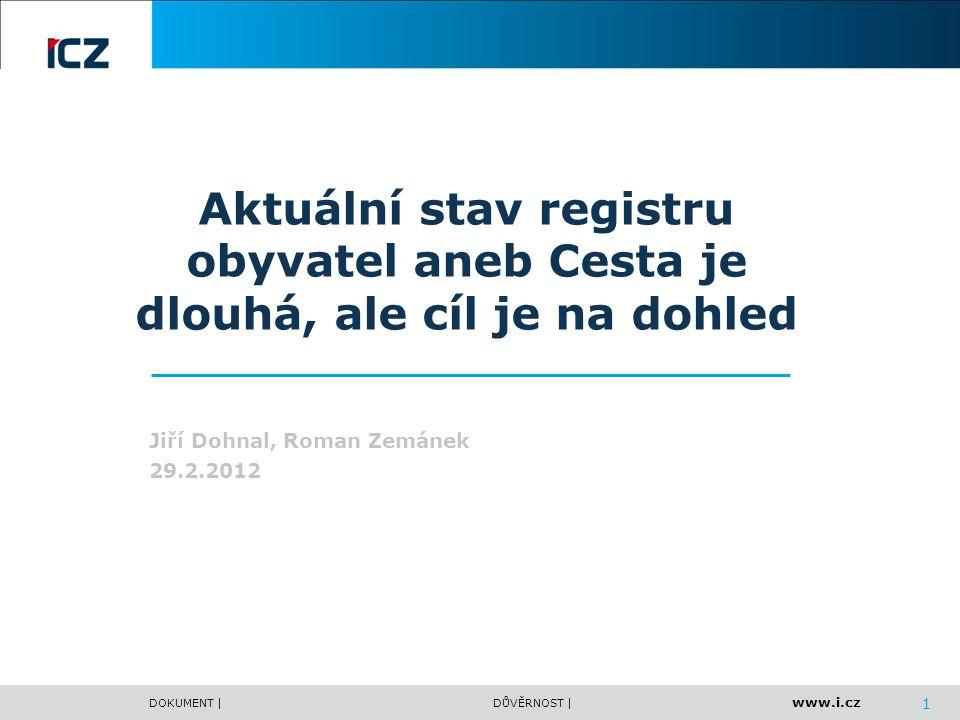www.i.cz DOKUMENT |DŮVĚRNOST | 1 Aktuální stav registru obyvatel aneb Cesta je dlouhá, ale cíl je na dohled Jiří Dohnal, Roman Zemánek 29.2.2012
