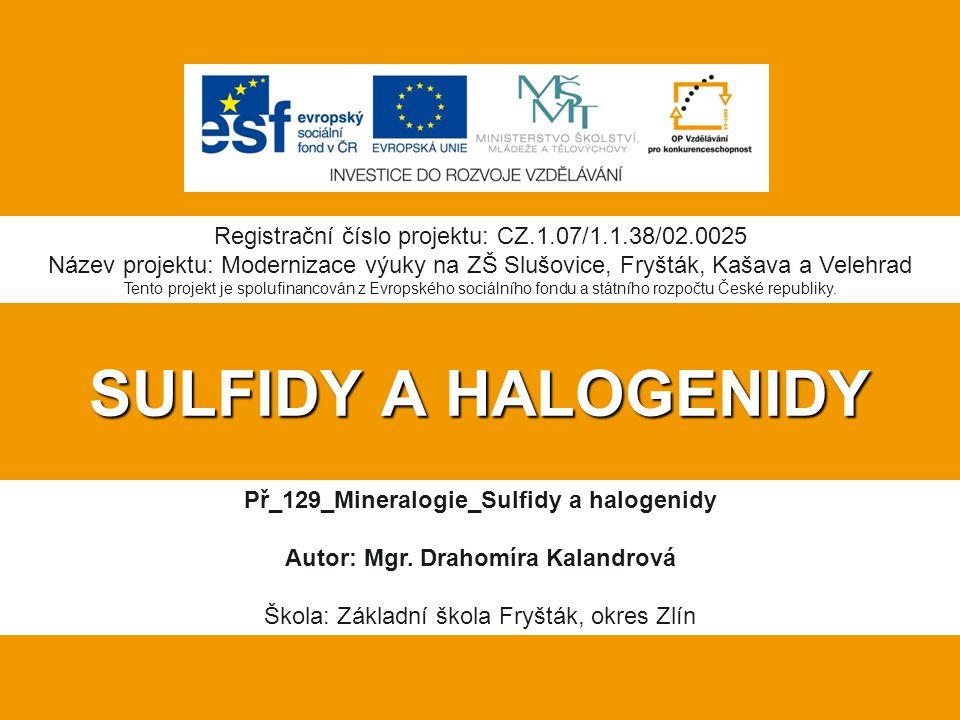 SULFIDY A HALOGENIDY Př_129_Mineralogie_Sulfidy a halogenidy Autor: Mgr. Drahomíra Kalandrová Škola: Základní škola Fryšták, okres Zlín Registrační čí