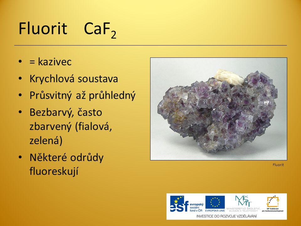 Fluorit CaF 2 = kazivec Krychlová soustava Průsvitný až průhledný Bezbarvý, často zbarvený (fialová, zelená) Některé odrůdy fluoreskují Fluorit
