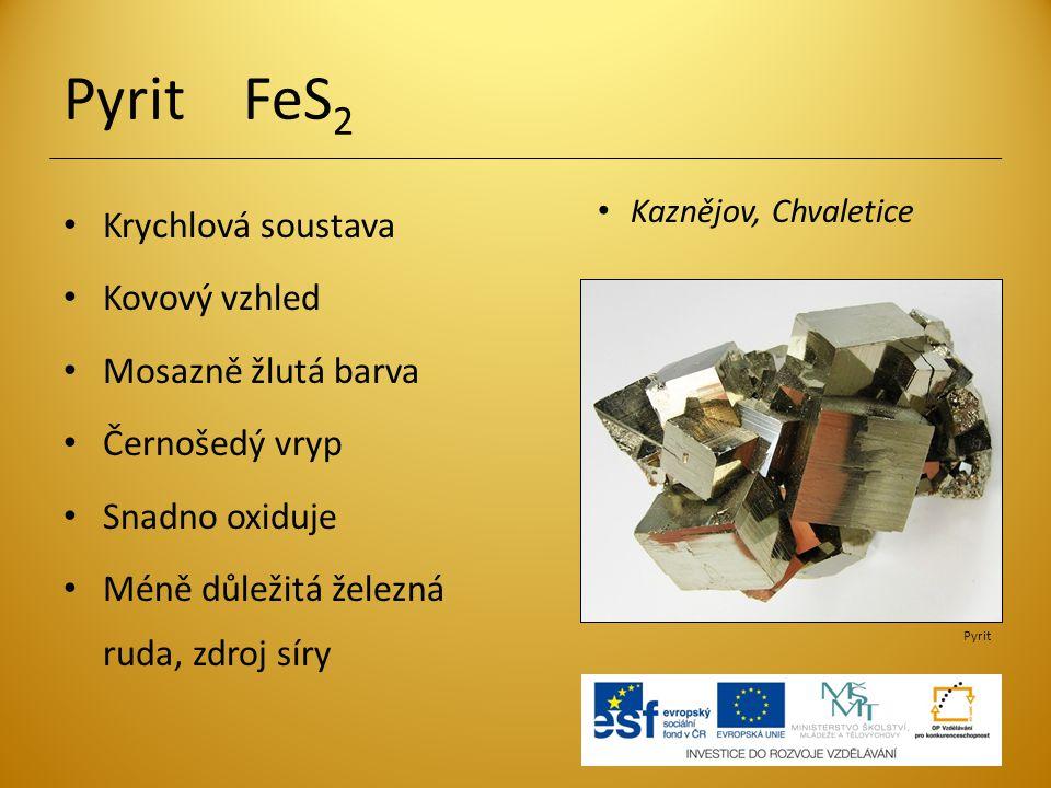 Pyrit FeS 2 Krychlová soustava Kovový vzhled Mosazně žlutá barva Černošedý vryp Snadno oxiduje Méně důležitá železná ruda, zdroj síry Kaznějov, Chvale