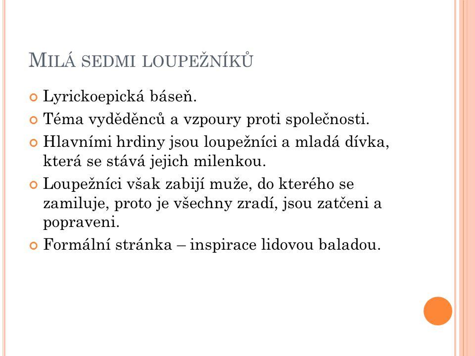 M ILÁ SEDMI LOUPEŽNÍKŮ Lyrickoepická báseň.Téma vyděděnců a vzpoury proti společnosti.