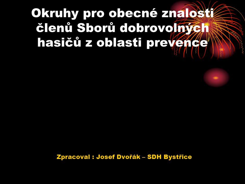 Okruhy pro obecné znalosti členů Sborů dobrovolných hasičů z oblasti prevence Zpracoval : Josef Dvořák – SDH Bystřice