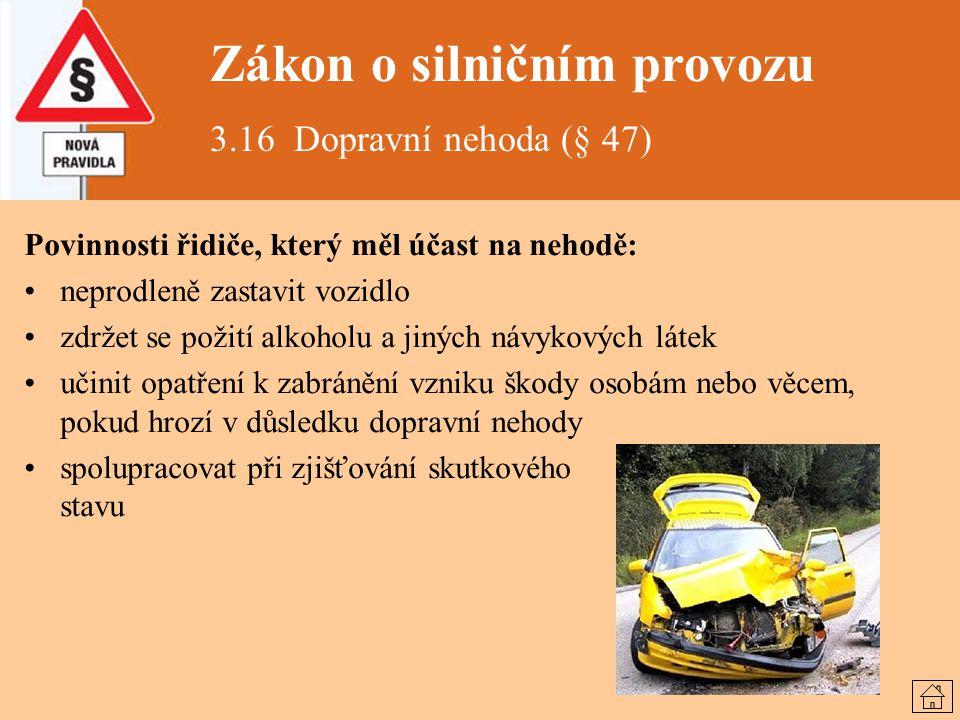 Zákon o silničním provozu 3.16 Dopravní nehoda (§ 47) Povinnosti řidiče, který měl účast na nehodě: neprodleně zastavit vozidlo zdržet se požití alkoh