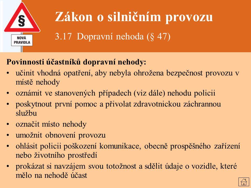 Zákon o silničním provozu 3.17 Dopravní nehoda (§ 47) Povinnosti účastníků dopravní nehody: učinit vhodná opatření, aby nebyla ohrožena bezpečnost pro
