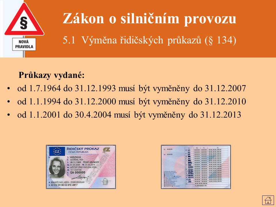 Zákon o silničním provozu 5.1 Výměna řidičských průkazů (§ 134) Průkazy vydané: od 1.7.1964 do 31.12.1993 musí být vyměněny do 31.12.2007 od 1.1.1994