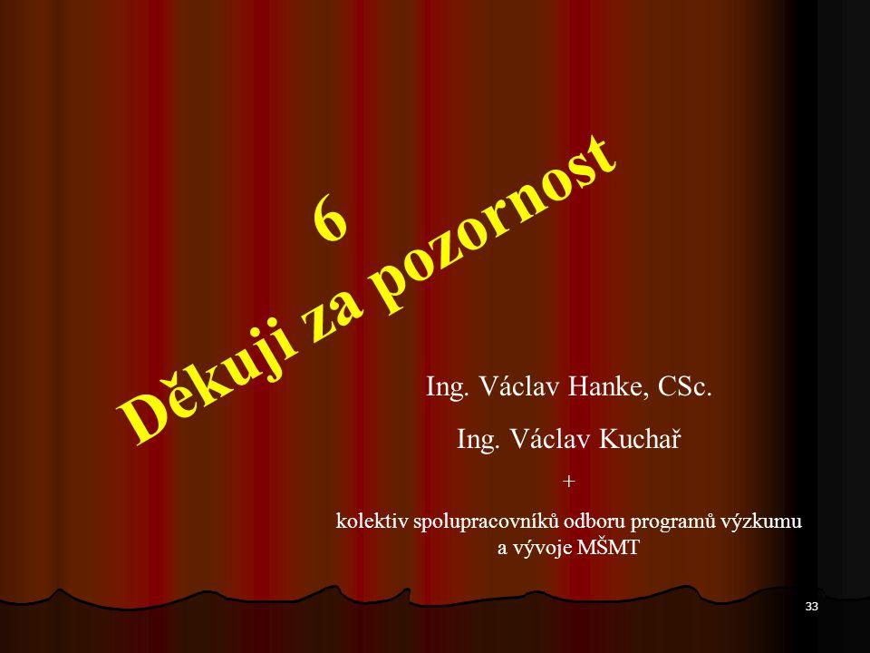 33 6 Děkuji za pozornost Ing. Václav Hanke, CSc. Ing. Václav Kuchař + kolektiv spolupracovníků odboru programů výzkumu a vývoje MŠMT