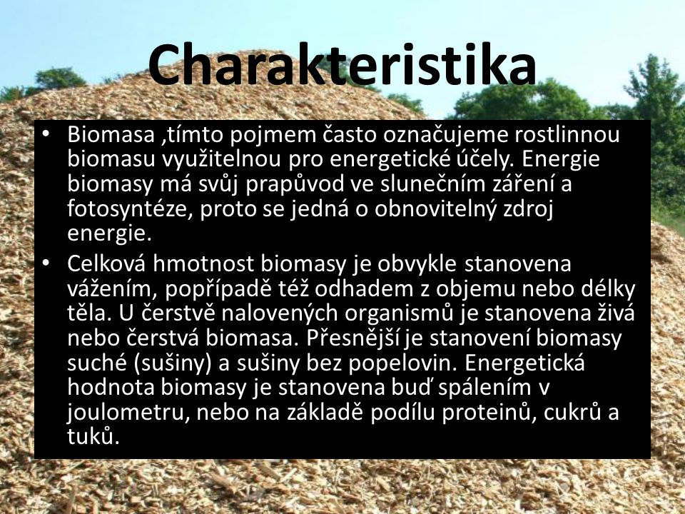 Biomasa,tímto pojmem často označujeme rostlinnou biomasu využitelnou pro energetické účely. Energie biomasy má svůj prapůvod ve slunečním záření a fot