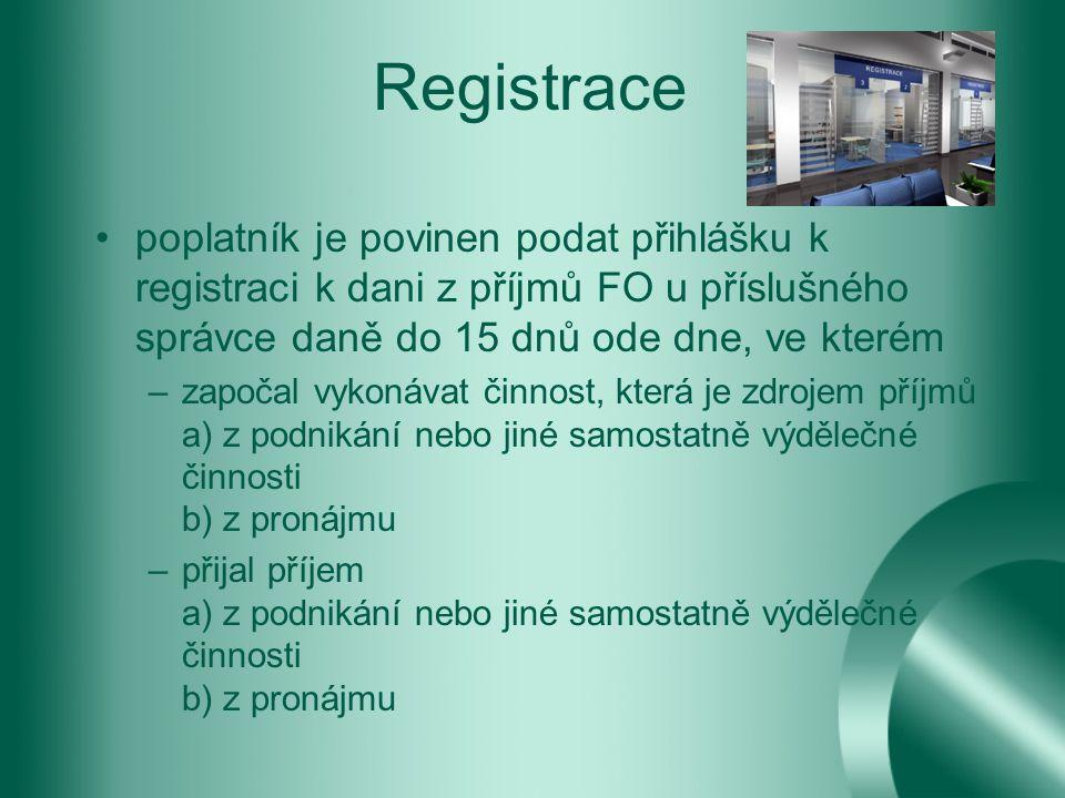 Registrace poplatník je povinen podat přihlášku k registraci k dani z příjmů FO u příslušného správce daně do 15 dnů ode dne, ve kterém –započal vykonávat činnost, která je zdrojem příjmů a) z podnikání nebo jiné samostatně výdělečné činnosti b) z pronájmu –přijal příjem a) z podnikání nebo jiné samostatně výdělečné činnosti b) z pronájmu