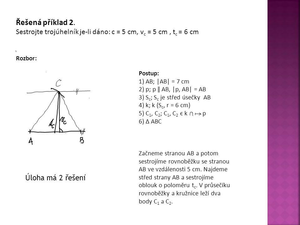 Řešená příklad 2. Sestrojte trojúhelník je-li dáno: c = 5 cm, v c = 5 cm, t c = 6 cm Rozbor: Postup: 1) AB; |AB| = 7 cm 2) p; p ǁ AB, |p, AB| = AB 3)