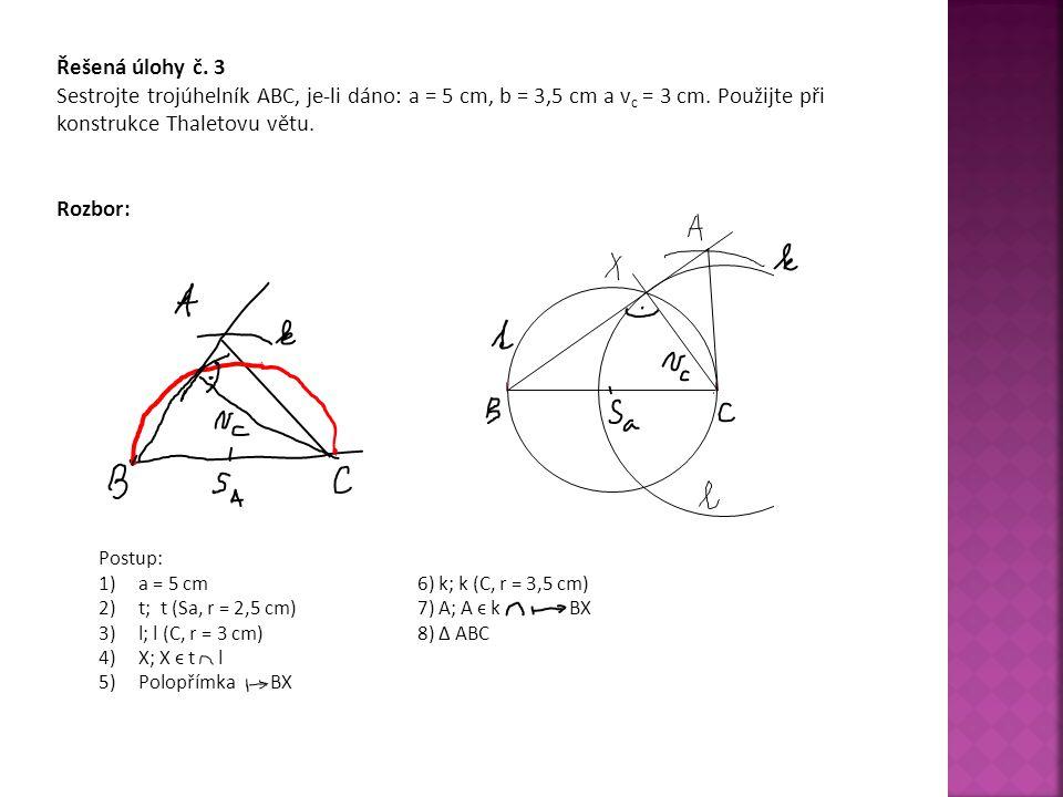 Řešená úlohy č. 3 Sestrojte trojúhelník ABC, je-li dáno: a = 5 cm, b = 3,5 cm a v c = 3 cm. Použijte při konstrukce Thaletovu větu. Rozbor: Postup: 1)
