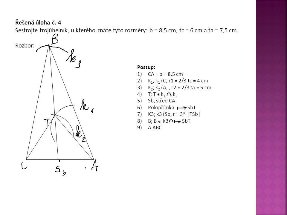 Řešená úloha č. 4 Sestrojte trojúhelník, u kterého znáte tyto rozměry: b = 8,5 cm, tc = 6 cm a ta = 7,5 cm. Rozbor: Postup: 1)CA = b = 8,5 cm 2)K 1 ;