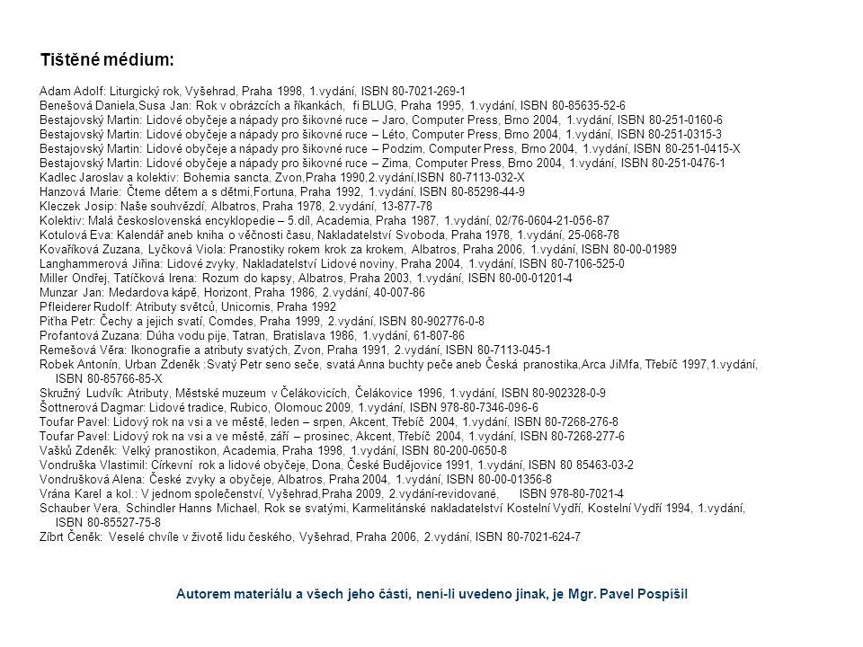 Tištěné médium: Adam Adolf: Liturgický rok, Vyšehrad, Praha 1998, 1.vydání, ISBN 80-7021-269-1 Benešová Daniela,Susa Jan: Rok v obrázcích a říkankách, fi BLUG, Praha 1995, 1.vydání, ISBN 80-85635-52-6 Bestajovský Martin: Lidové obyčeje a nápady pro šikovné ruce – Jaro, Computer Press, Brno 2004, 1.vydání, ISBN 80-251-0160-6 Bestajovský Martin: Lidové obyčeje a nápady pro šikovné ruce – Léto, Computer Press, Brno 2004, 1.vydání, ISBN 80-251-0315-3 Bestajovský Martin: Lidové obyčeje a nápady pro šikovné ruce – Podzim, Computer Press, Brno 2004, 1.vydání, ISBN 80-251-0415-X Bestajovský Martin: Lidové obyčeje a nápady pro šikovné ruce – Zima, Computer Press, Brno 2004, 1.vydání, ISBN 80-251-0476-1 Kadlec Jaroslav a kolektiv: Bohemia sancta, Zvon,Praha 1990,2.vydání,ISBN 80-7113-032-X Hanzová Marie: Čteme dětem a s dětmi,Fortuna, Praha 1992, 1.vydání, ISBN 80-85298-44-9 Kleczek Josip: Naše souhvězdí, Albatros, Praha 1978, 2.vydání, 13-877-78 Kolektiv: Malá československá encyklopedie – 5.díl, Academia, Praha 1987, 1.vydání, 02/76-0604-21-056-87 Kotulová Eva: Kalendář aneb kniha o věčnosti času, Nakladatelství Svoboda, Praha 1978, 1.vydání, 25-068-78 Kovaříková Zuzana, Lyčková Viola: Pranostiky rokem krok za krokem, Albatros, Praha 2006, 1.vydání, ISBN 80-00-01989 Langhammerová Jiřina: Lidové zvyky, Nakladatelství Lidové noviny, Praha 2004, 1.vydání, ISBN 80-7106-525-0 Miller Ondřej, Tatíčková Irena: Rozum do kapsy, Albatros, Praha 2003, 1.vydání, ISBN 80-00-01201-4 Munzar Jan: Medardova kápě, Horizont, Praha 1986, 2.vydání, 40-007-86 Pfleiderer Rudolf: Atributy světců, Unicornis, Praha 1992 Piťha Petr: Čechy a jejich svatí, Comdes, Praha 1999, 2.vydání, ISBN 80-902776-0-8 Profantová Zuzana: Dúha vodu pije, Tatran, Bratislava 1986, 1.vydání, 61-807-86 Remešová Věra: Ikonografie a atributy svatých, Zvon, Praha 1991, 2.vydání, ISBN 80-7113-045-1 Robek Antonín, Urban Zdeněk :Svatý Petr seno seče, svatá Anna buchty peče aneb Česká pranostika,Arca JiMfa, Třebíč 1997,1.vydání, 