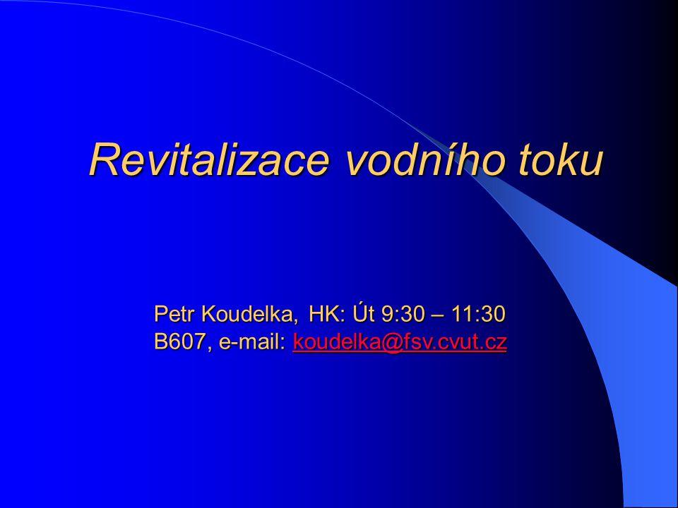 Revitalizace vodního toku Petr Koudelka, HK: Út 9:30 – 11:30 B607, e-mail: koudelka@fsv.cvut.cz koudelka@fsv.cvut.cz