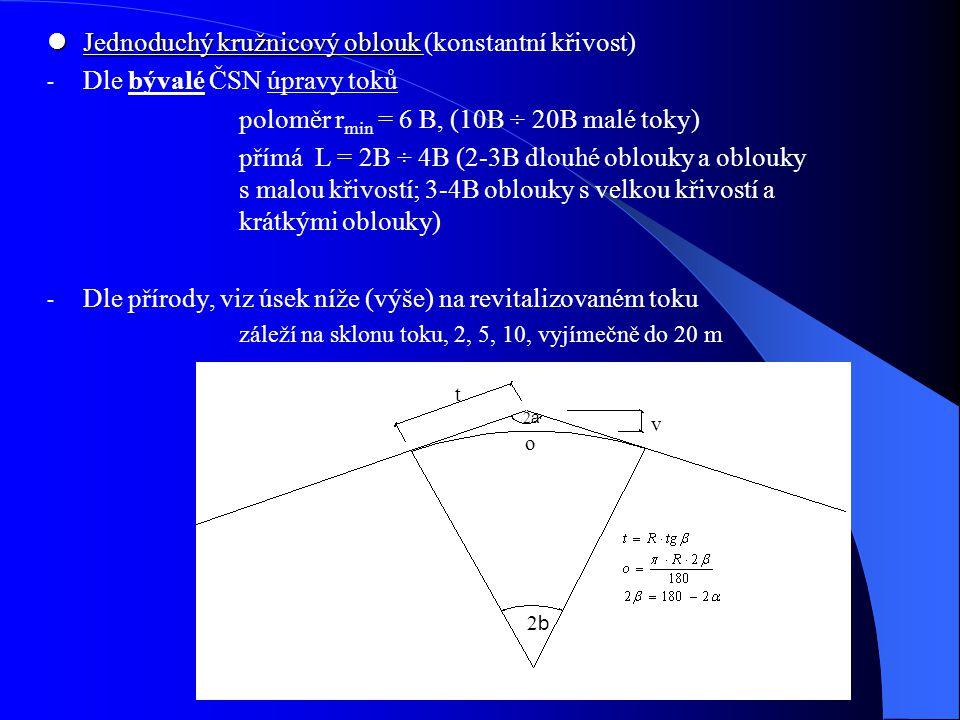 Jednoduchý kružnicový oblouk Jednoduchý kružnicový oblouk (konstantní křivost) - Dle bývalé ČSN úpravy toků poloměr r min = 6 B, (10B ÷ 20B malé toky)