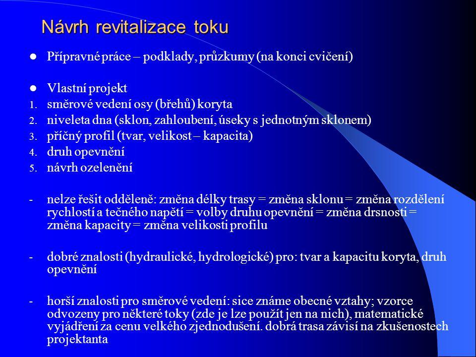 Návrh revitalizace toku Přípravné práce – podklady, průzkumy (na konci cvičení) Vlastní projekt 1. směrové vedení osy (břehů) koryta 2. niveleta dna (