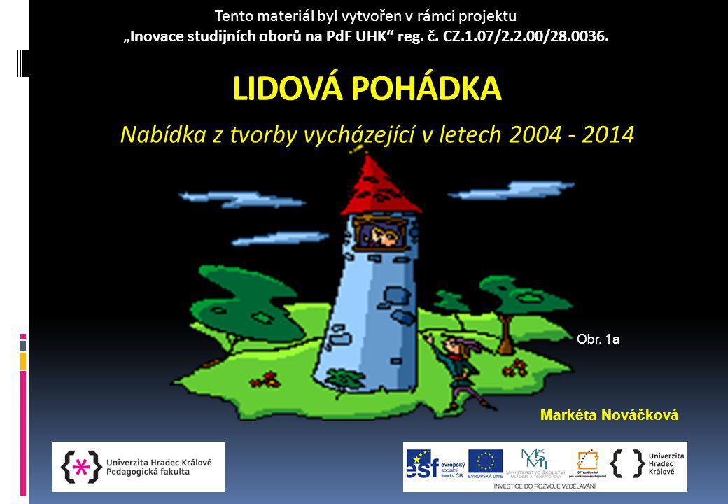 """LIDOVÁ POHÁDKA Nabídka z tvorby vycházející v letech 2004 - 2014 Markéta Nováčková Obr. 1a Tento materiál byl vytvořen v rámci projektu """"Inovace studi"""