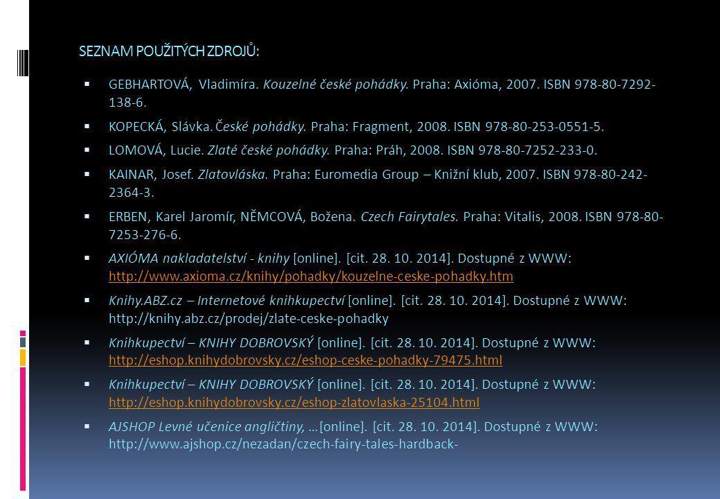 SEZNAM POUŽITÝCH ZDROJŮ:  GEBHARTOVÁ, Vladimíra. Kouzelné české pohádky. Praha: Axióma, 2007. ISBN 978-80-7292- 138-6.  KOPECKÁ, Slávka. České pohád