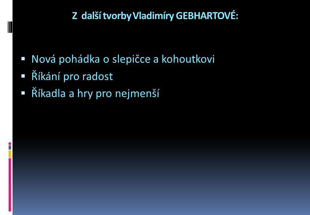 Z další tvorby Vladimíry GEBHARTOVÉ:  Nová pohádka o slepičce a kohoutkovi  Říkání pro radost  Říkadla a hry pro nejmenší