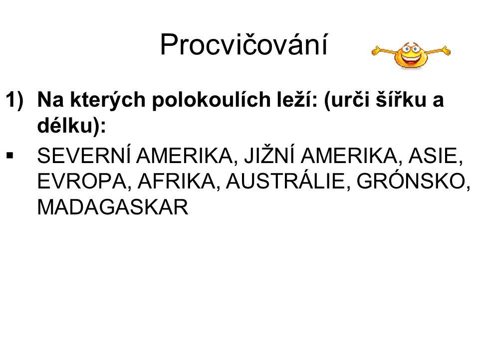 Procvičování 1)Na kterých polokoulích leží: (urči šířku a délku):  SEVERNÍ AMERIKA, JIŽNÍ AMERIKA, ASIE, EVROPA, AFRIKA, AUSTRÁLIE, GRÓNSKO, MADAGASK