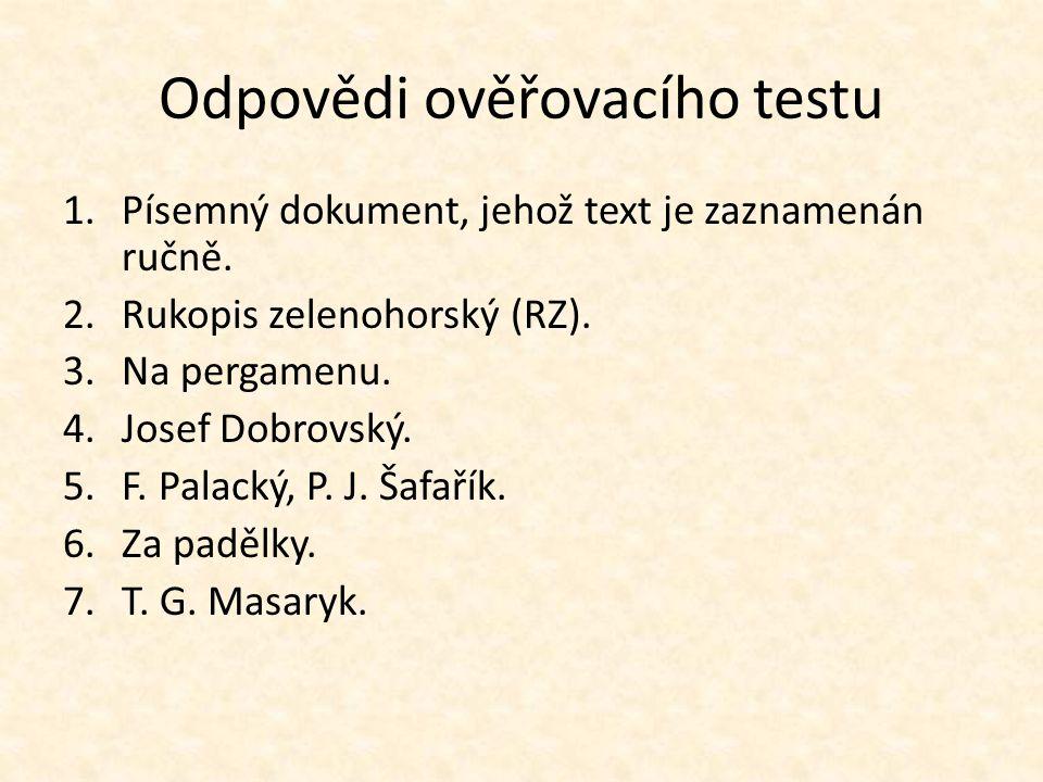 Odpovědi ověřovacího testu 1.Písemný dokument, jehož text je zaznamenán ručně. 2.Rukopis zelenohorský (RZ). 3.Na pergamenu. 4.Josef Dobrovský. 5.F. Pa