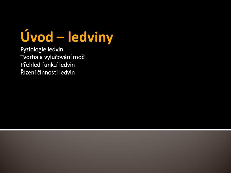 Úvod – ledviny Fyziologie ledvin Tvorba a vylučování moči Přehled funkcí ledvin Řízení činnosti ledvin