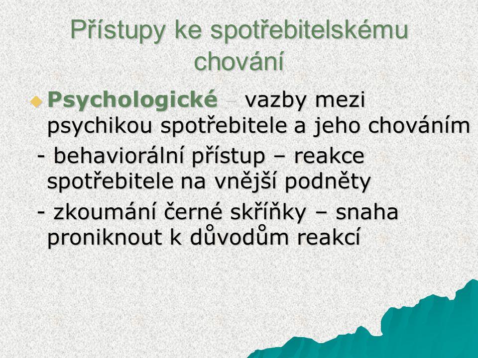 Přístupy ke spotřebitelskému chování  Psychologické – vazby mezi psychikou spotřebitele a jeho chováním - behaviorální přístup – reakce spotřebitele