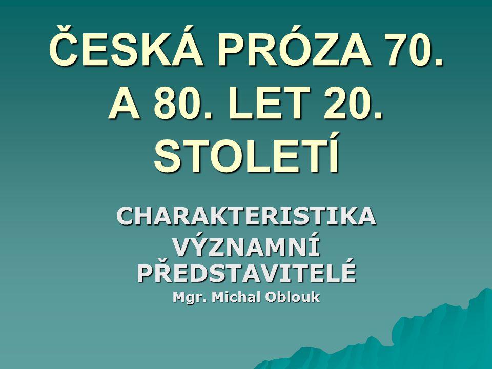 ČESKÁ PRÓZA 70. A 80. LET 20. STOLETÍ CHARAKTERISTIKA VÝZNAMNÍ PŘEDSTAVITELÉ Mgr. Michal Oblouk