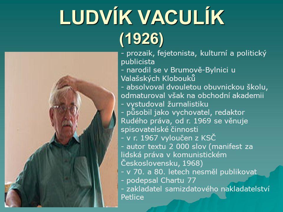 LUDVÍK VACULÍK (1926) - prozaik, fejetonista, kulturní a politický publicista - narodil se v Brumově-Bylnici u Valašských Klobouků - absolvoval dvoule