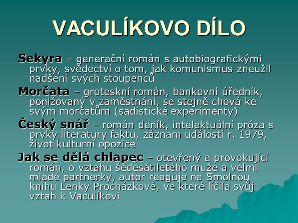 VACULÍKOVO DÍLO Sekyra – generační román s autobiografickými prvky, svědectví o tom, jak komunismus zneužil nadšení svých stoupenců Morčata – groteskn