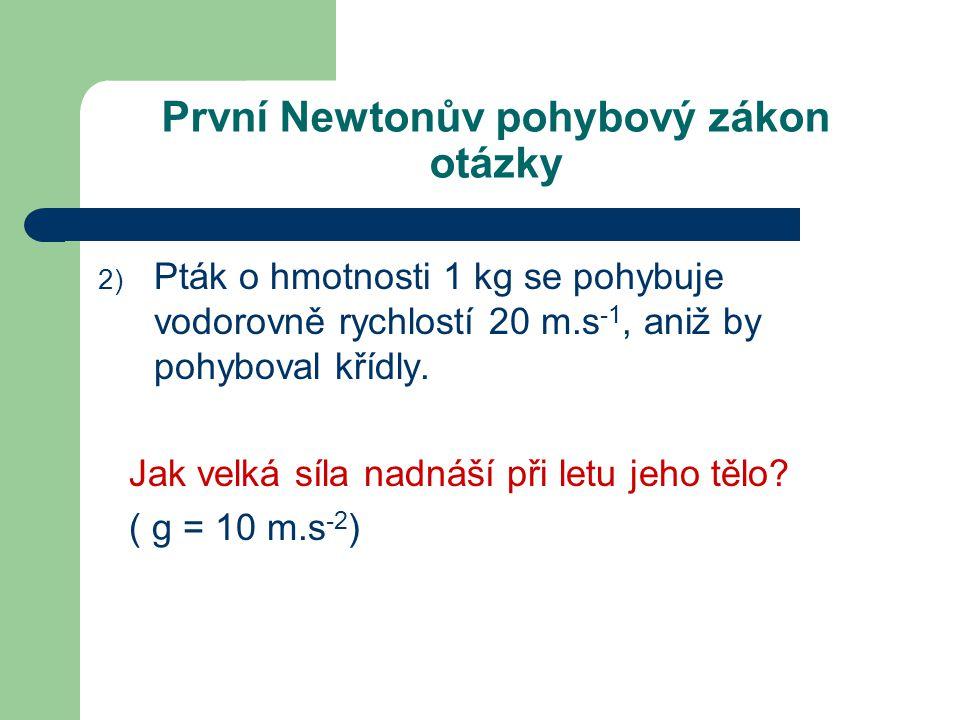První Newtonův pohybový zákon otázky 2) Pták o hmotnosti 1 kg se pohybuje vodorovně rychlostí 20 m.s -1, aniž by pohyboval křídly.
