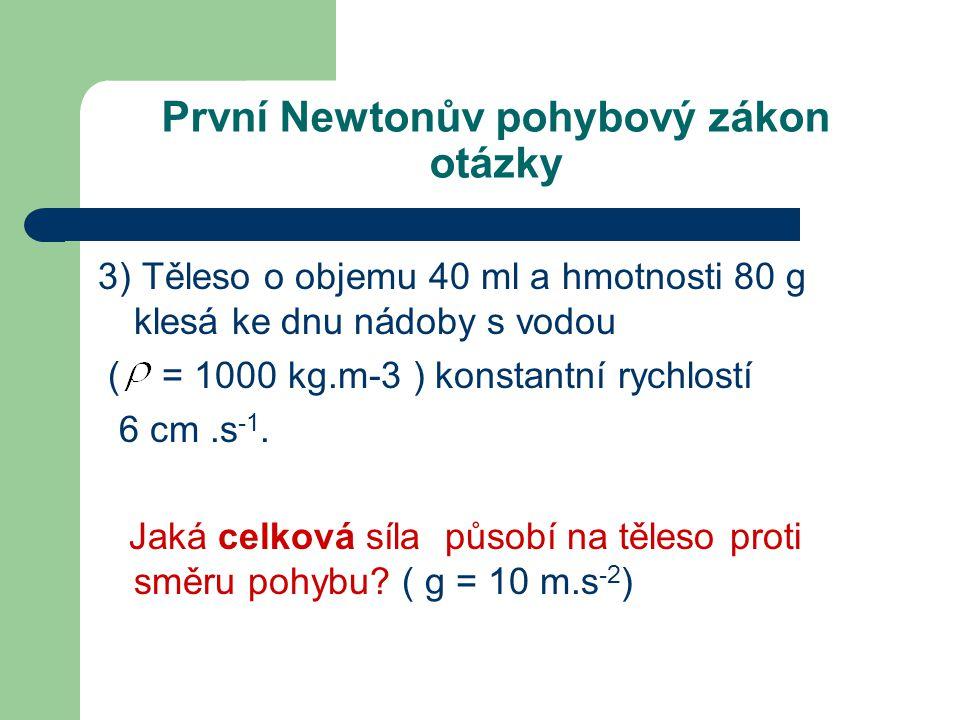 První Newtonův pohybový zákon otázky 3) Těleso o objemu 40 ml a hmotnosti 80 g klesá ke dnu nádoby s vodou ( = 1000 kg.m-3 ) konstantní rychlostí 6 cm.s -1.