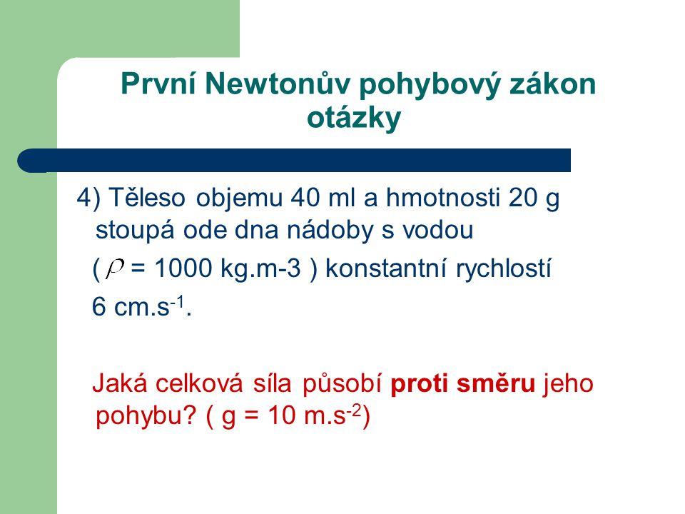 První Newtonův pohybový zákon otázky 4) Těleso objemu 40 ml a hmotnosti 20 g stoupá ode dna nádoby s vodou ( = 1000 kg.m-3 ) konstantní rychlostí 6 cm.s -1.