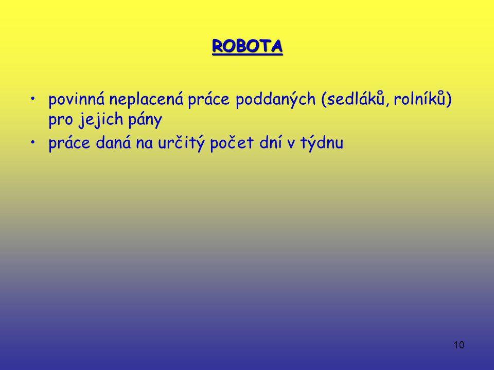 10 ROBOTA povinná neplacená práce poddaných (sedláků, rolníků) pro jejich pány práce daná na určitý počet dní v týdnu