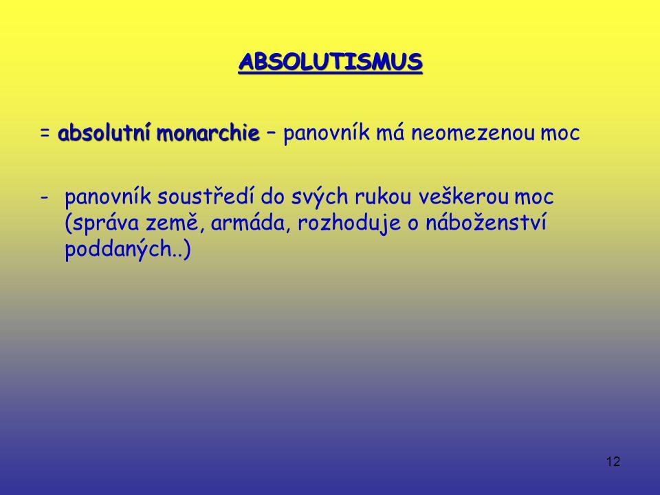 12 ABSOLUTISMUS absolutní monarchie = absolutní monarchie – panovník má neomezenou moc -panovník soustředí do svých rukou veškerou moc (správa země, armáda, rozhoduje o náboženství poddaných..)