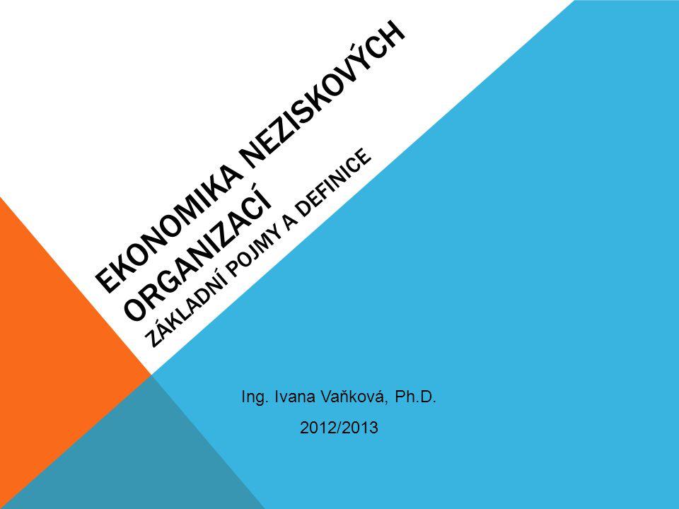 EKONOMIKA NEZISKOVÝCH ORGANIZACÍ ZÁKLADNÍ POJMY A DEFINICE Ing. Ivana Vaňková, Ph.D. 2012/2013