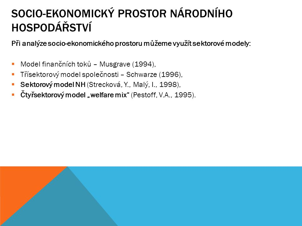 SOCIO-EKONOMICKÝ PROSTOR NÁRODNÍHO HOSPODÁŘSTVÍ Při analýze socio-ekonomického prostoru můžeme využít sektorové modely:  Model finančních toků – Musg