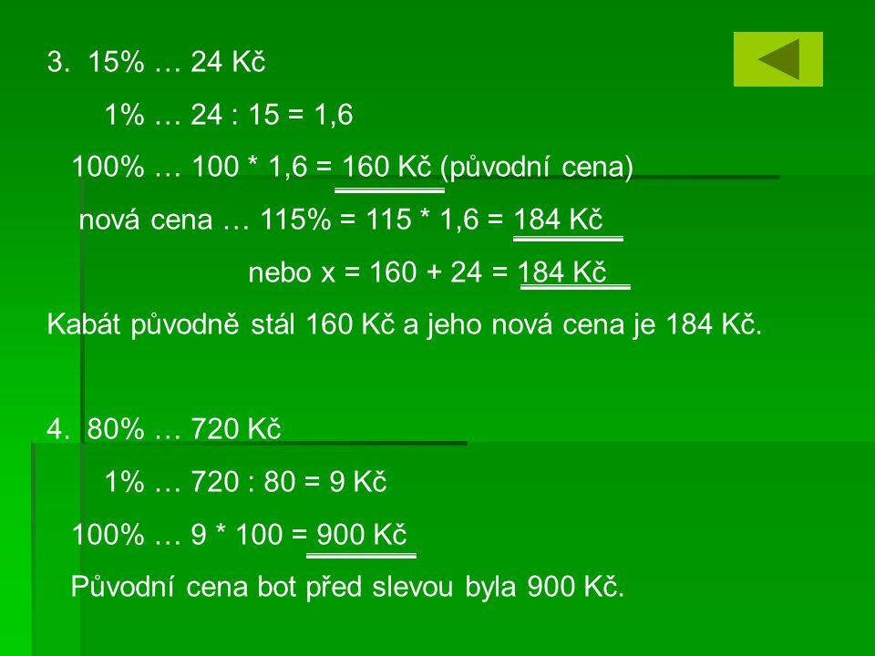 3. 15% … 24 Kč 1% … 24 : 15 = 1,6 100% … 100 * 1,6 = 160 Kč (původní cena) nová cena … 115% = 115 * 1,6 = 184 Kč nebo x = 160 + 24 = 184 Kč Kabát půvo