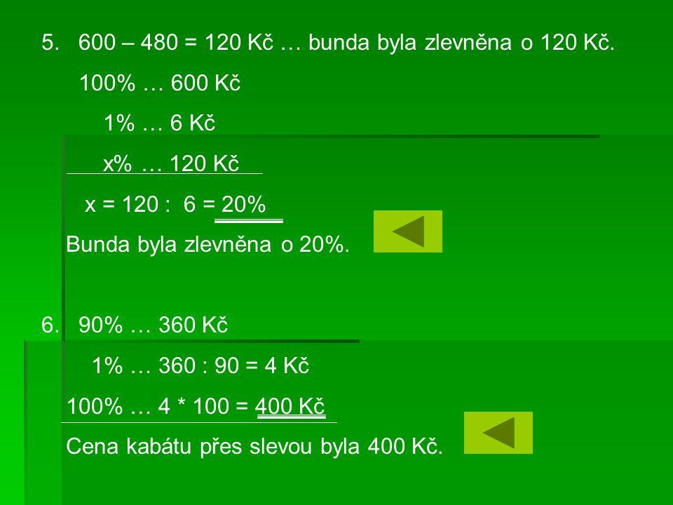 5. 600 – 480 = 120 Kč … bunda byla zlevněna o 120 Kč. 100% … 600 Kč 1% … 6 Kč x% … 120 Kč x = 120 : 6 = 20% Bunda byla zlevněna o 20%. 6. 90% … 360 Kč
